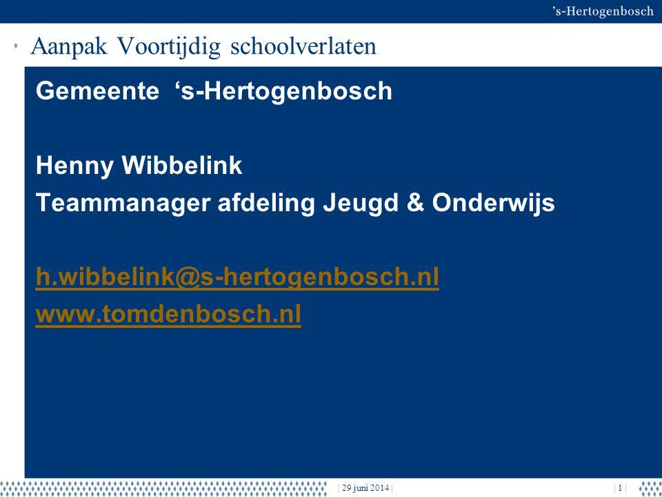 | 29 juni 2014 || 1 | Aanpak Voortijdig schoolverlaten Gemeente 's-Hertogenbosch Henny Wibbelink Teammanager afdeling Jeugd & Onderwijs h.wibbelink@s-hertogenbosch.nl www.tomdenbosch.nl