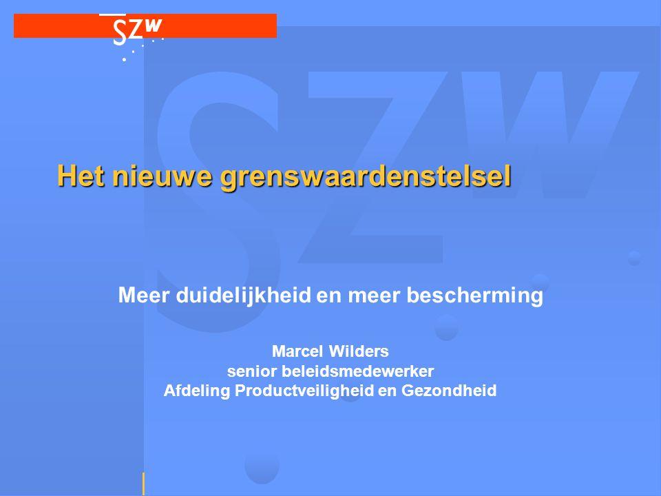 Het nieuwe grenswaardenstelsel Meer duidelijkheid en meer bescherming Marcel Wilders senior beleidsmedewerker Afdeling Productveiligheid en Gezondheid
