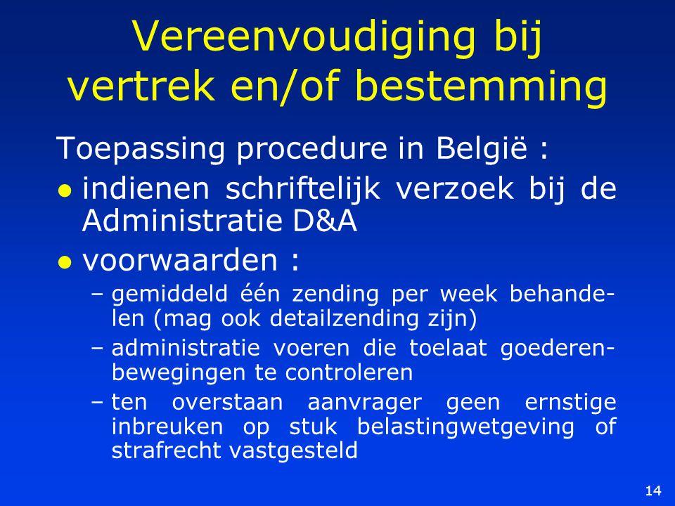 14 Vereenvoudiging bij vertrek en/of bestemming Toepassing procedure in België : l indienen schriftelijk verzoek bij de Administratie D&A l voorwaarden : –gemiddeld één zending per week behande- len (mag ook detailzending zijn) –administratie voeren die toelaat goederen- bewegingen te controleren –ten overstaan aanvrager geen ernstige inbreuken op stuk belastingwetgeving of strafrecht vastgesteld