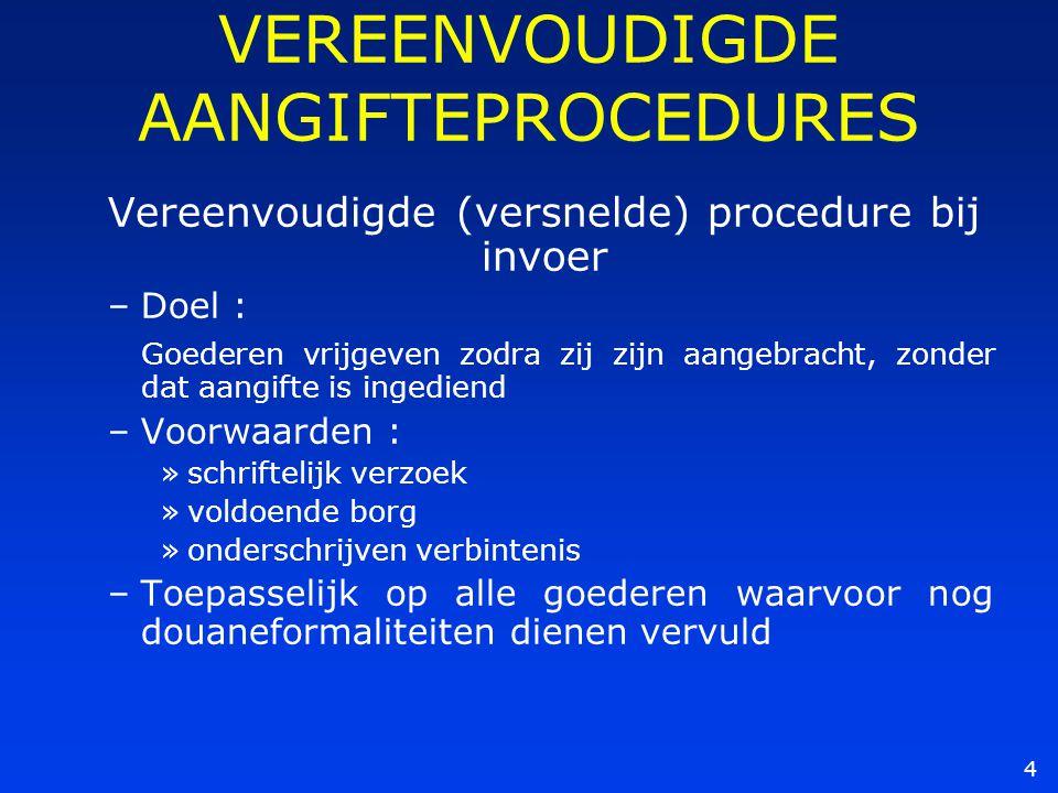 4 VEREENVOUDIGDE AANGIFTEPROCEDURES Vereenvoudigde (versnelde) procedure bij invoer –Doel : Goederen vrijgeven zodra zij zijn aangebracht, zonder dat