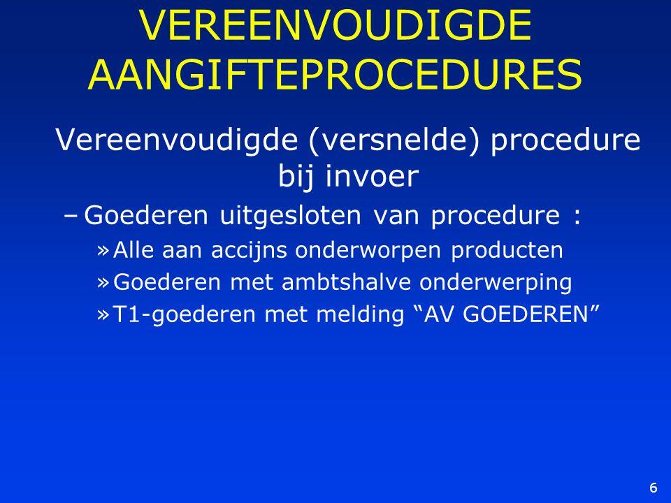 6 VEREENVOUDIGDE AANGIFTEPROCEDURES Vereenvoudigde (versnelde) procedure bij invoer –Goederen uitgesloten van procedure : »Alle aan accijns onderworpe