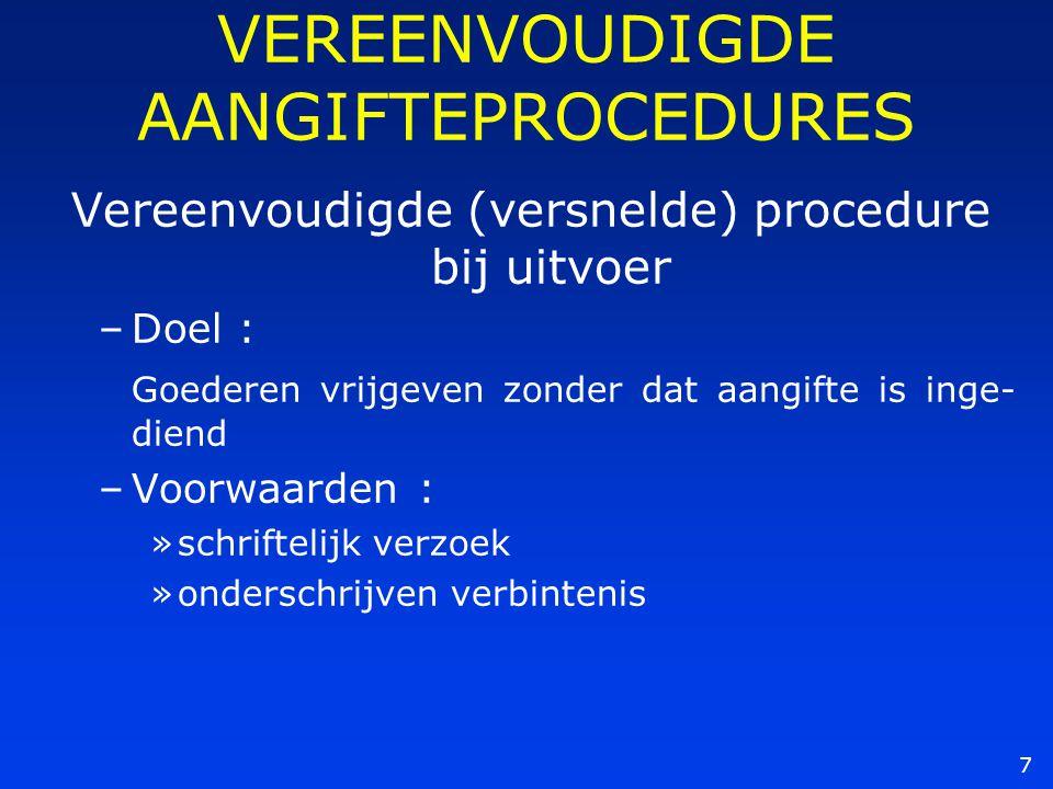 7 VEREENVOUDIGDE AANGIFTEPROCEDURES Vereenvoudigde (versnelde) procedure bij uitvoer –Doel : Goederen vrijgeven zonder dat aangifte is inge- diend –Vo