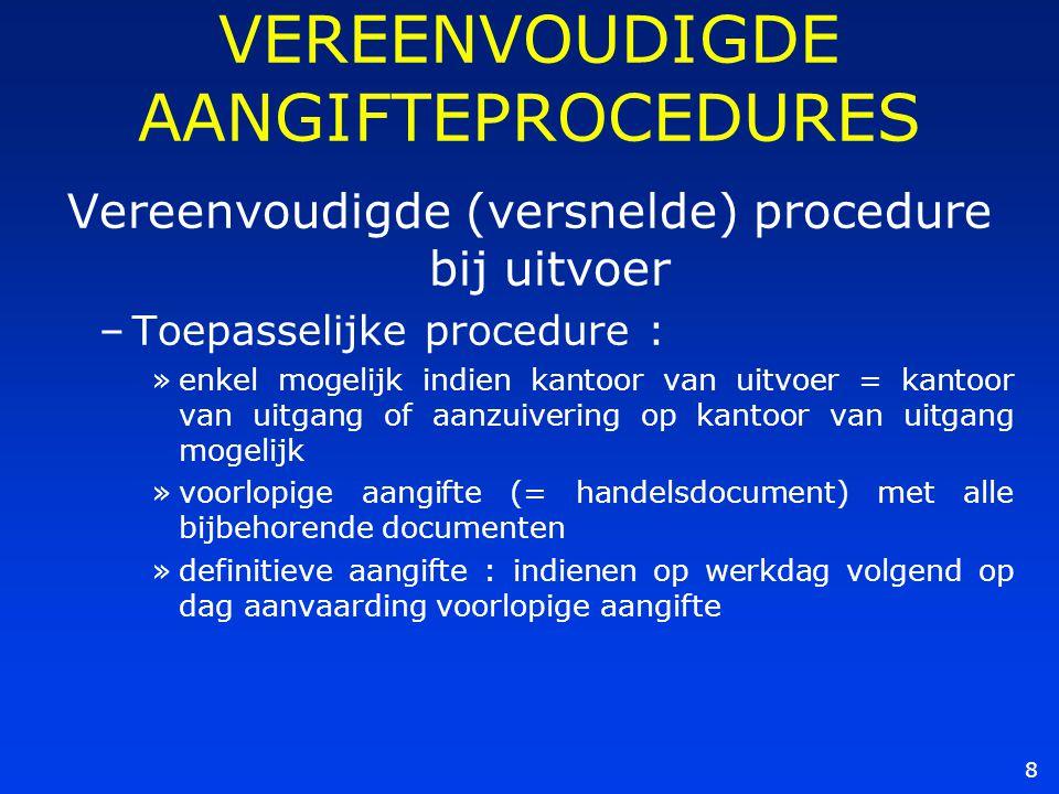 8 VEREENVOUDIGDE AANGIFTEPROCEDURES Vereenvoudigde (versnelde) procedure bij uitvoer –Toepasselijke procedure : »enkel mogelijk indien kantoor van uit