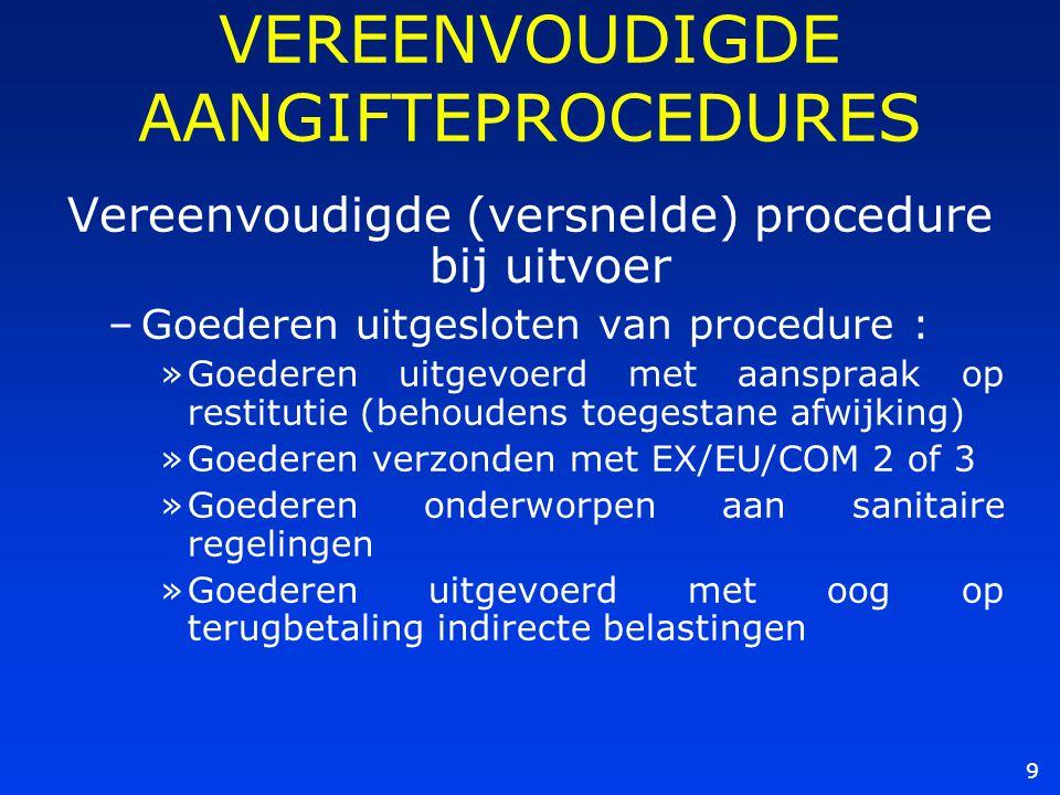 9 VEREENVOUDIGDE AANGIFTEPROCEDURES Vereenvoudigde (versnelde) procedure bij uitvoer –Goederen uitgesloten van procedure : »Goederen uitgevoerd met aa