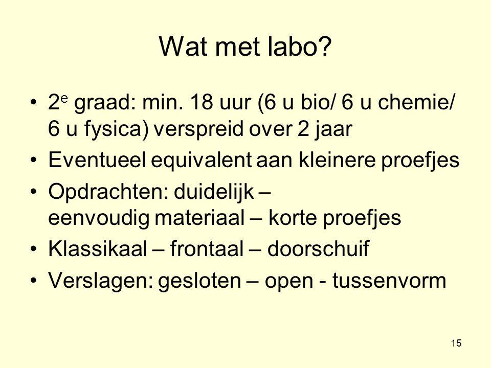 15 Wat met labo? •2 e graad: min. 18 uur (6 u bio/ 6 u chemie/ 6 u fysica) verspreid over 2 jaar •Eventueel equivalent aan kleinere proefjes •Opdracht