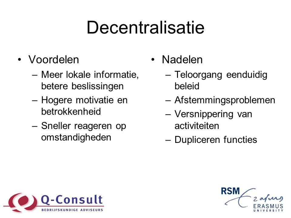 Decentralisatie •Voordelen –Meer lokale informatie, betere beslissingen –Hogere motivatie en betrokkenheid –Sneller reageren op omstandigheden •Nadele