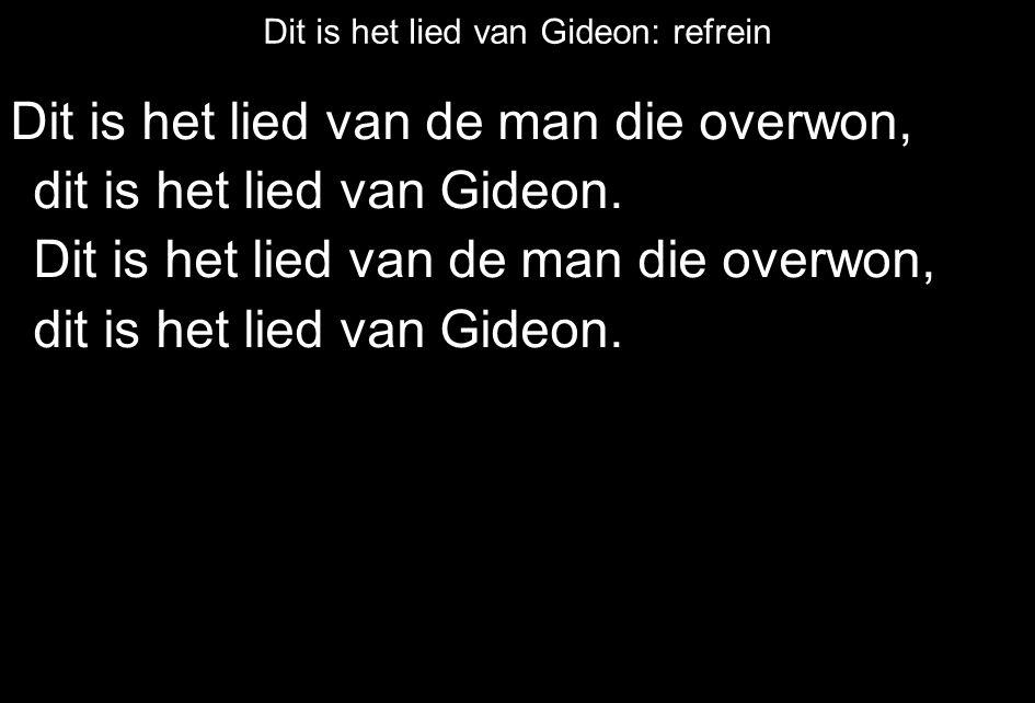 Dit is het lied van Gideon: refrein Dit is het lied van de man die overwon, dit is het lied van Gideon. Dit is het lied van de man die overwon, dit is