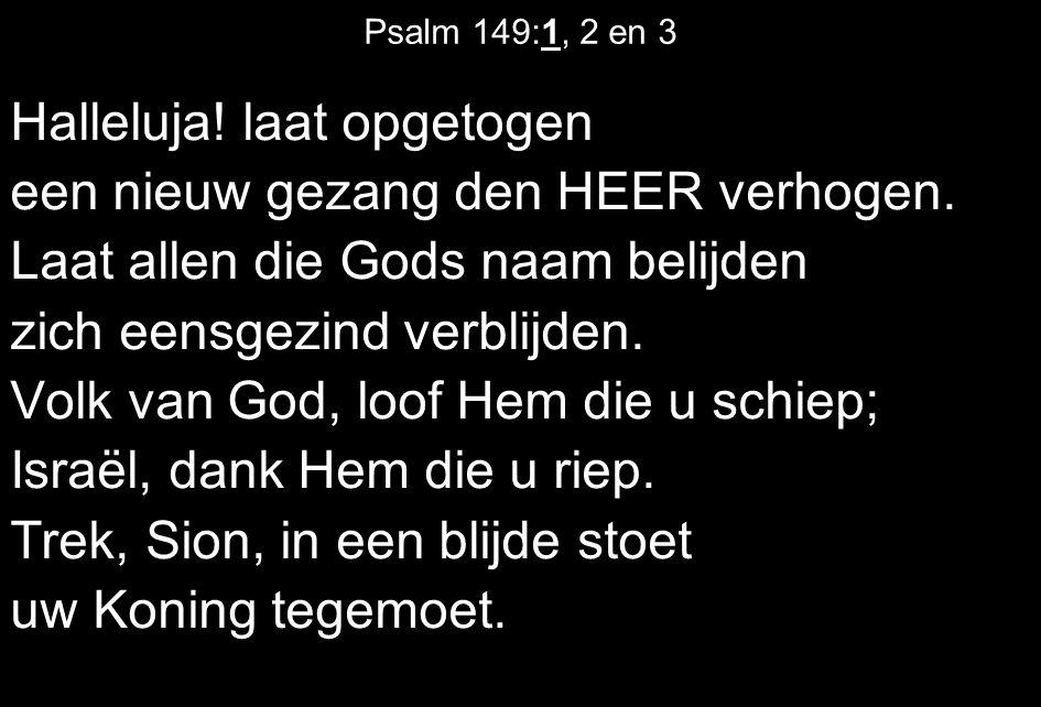 Psalm 149:1, 2 en 3 Halleluja! laat opgetogen een nieuw gezang den HEER verhogen. Laat allen die Gods naam belijden zich eensgezind verblijden. Volk v