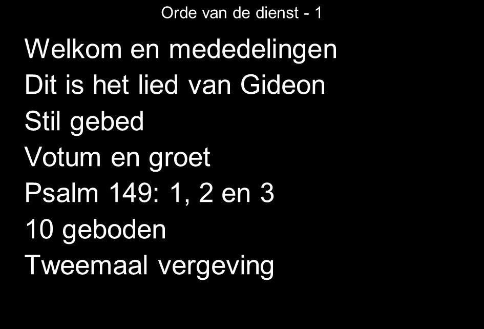 Orde van de dienst - 1 Welkom en mededelingen Dit is het lied van Gideon Stil gebed Votum en groet Psalm 149: 1, 2 en 3 10 geboden Tweemaal vergeving