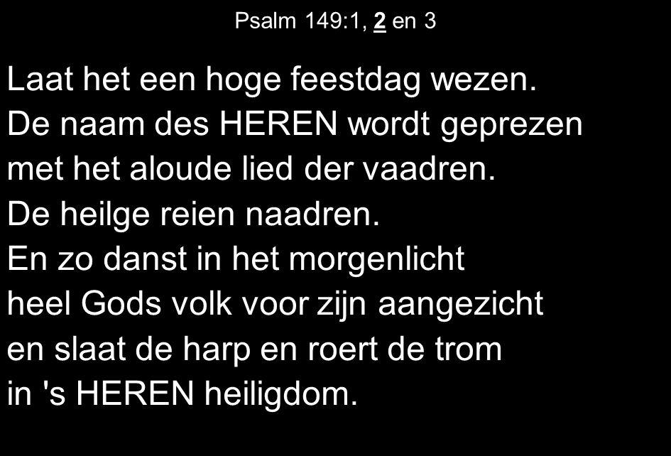 Psalm 149:1, 2 en 3 Laat het een hoge feestdag wezen. De naam des HEREN wordt geprezen met het aloude lied der vaadren. De heilge reien naadren. En zo