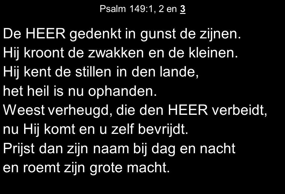 Psalm 149:1, 2 en 3 De HEER gedenkt in gunst de zijnen. Hij kroont de zwakken en de kleinen. Hij kent de stillen in den lande, het heil is nu ophanden