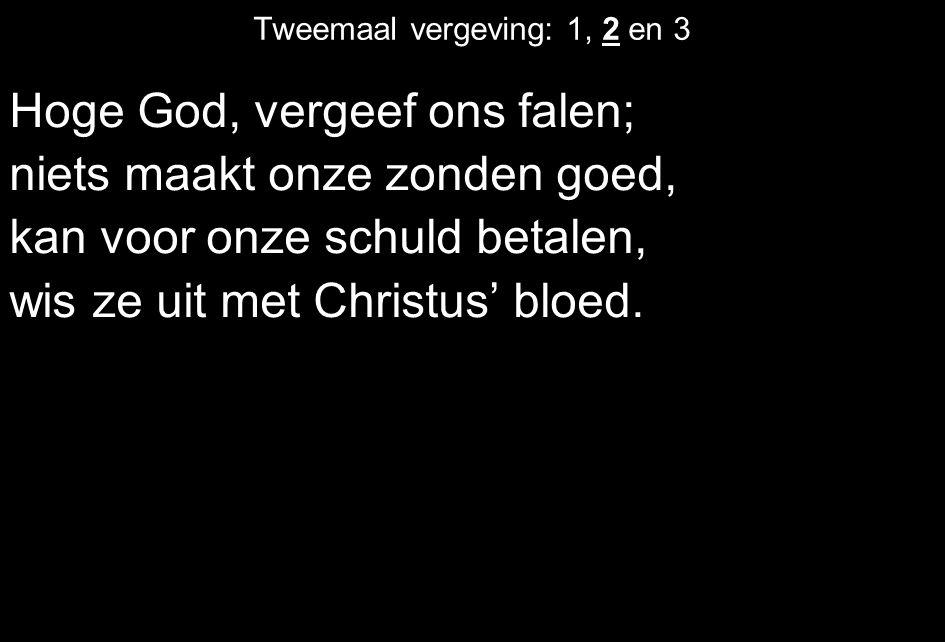 Tweemaal vergeving: 1, 2 en 3 Hoge God, vergeef ons falen; niets maakt onze zonden goed, kan voor onze schuld betalen, wis ze uit met Christus' bloed.