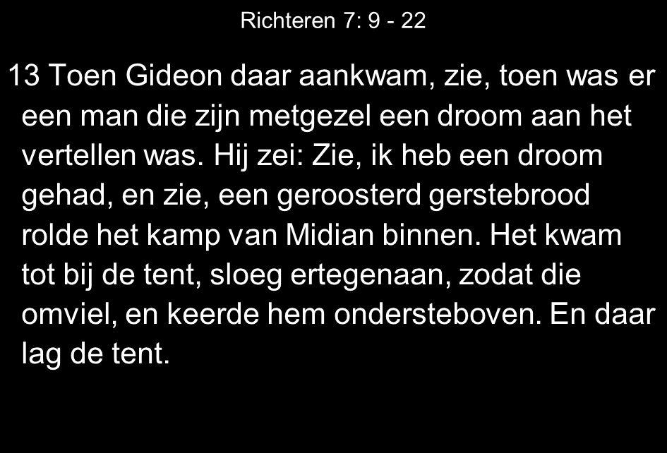 Richteren 7: 9 - 22 13 Toen Gideon daar aankwam, zie, toen was er een man die zijn metgezel een droom aan het vertellen was. Hij zei: Zie, ik heb een