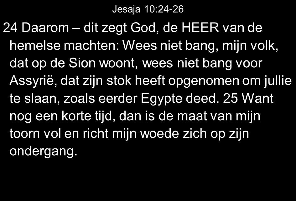 Jesaja 10:24-26 24 Daarom – dit zegt God, de HEER van de hemelse machten: Wees niet bang, mijn volk, dat op de Sion woont, wees niet bang voor Assyrië