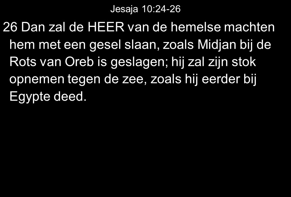 Jesaja 10:24-26 26 Dan zal de HEER van de hemelse machten hem met een gesel slaan, zoals Midjan bij de Rots van Oreb is geslagen; hij zal zijn stok op