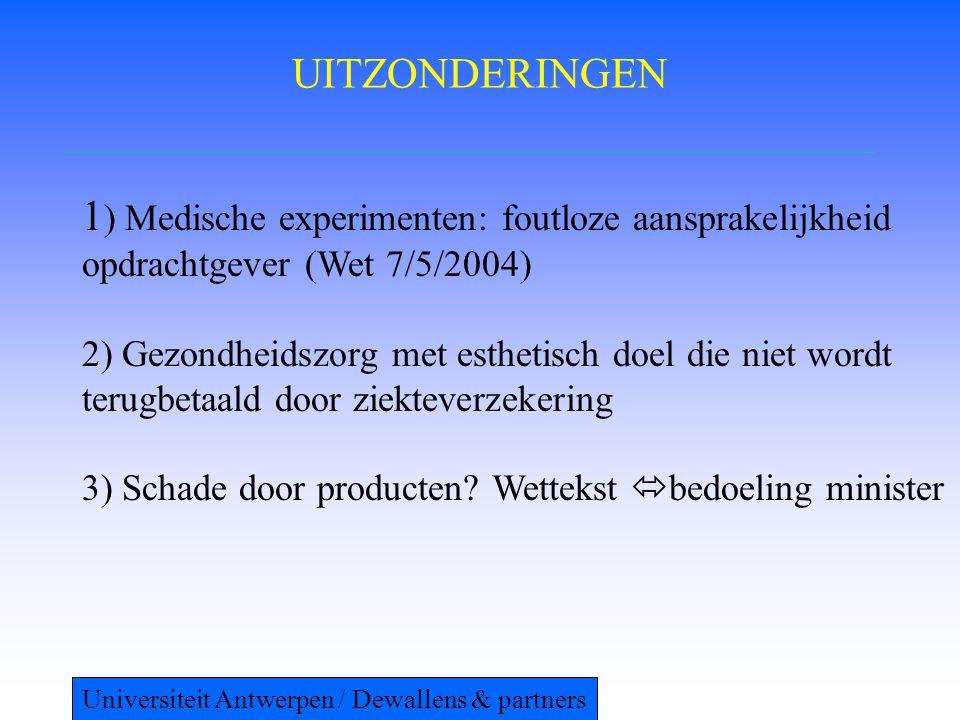 UITZONDERINGEN 1 ) Medische experimenten: foutloze aansprakelijkheid opdrachtgever (Wet 7/5/2004) 2) Gezondheidszorg met esthetisch doel die niet wordt terugbetaald door ziekteverzekering 3) Schade door producten.