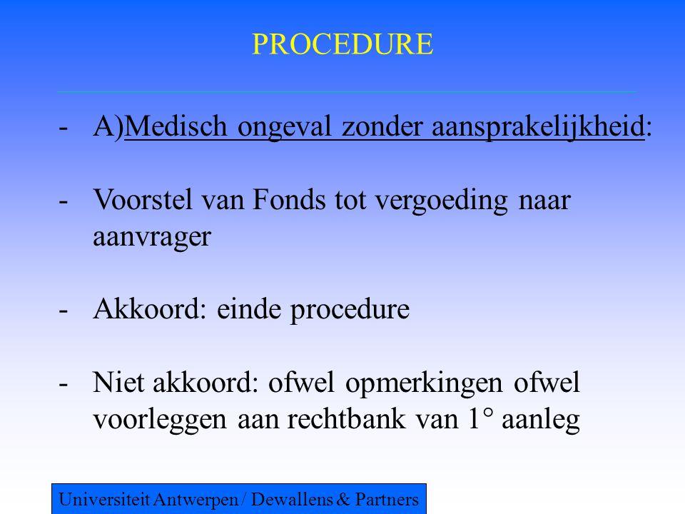 PROCEDURE -A)Medisch ongeval zonder aansprakelijkheid: -Voorstel van Fonds tot vergoeding naar aanvrager -Akkoord: einde procedure -Niet akkoord: ofwel opmerkingen ofwel voorleggen aan rechtbank van 1° aanleg Universiteit Antwerpen / Dewallens & Partners