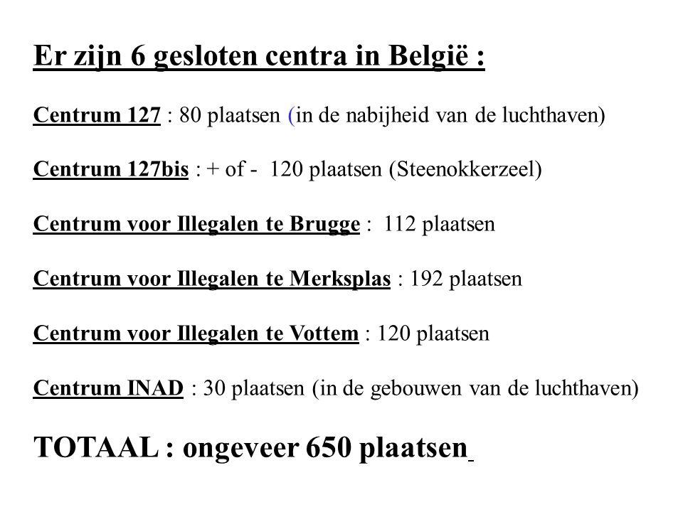 Er zijn 6 gesloten centra in België : Centrum 127 : 80 plaatsen (in de nabijheid van de luchthaven) Centrum 127bis : + of - 120 plaatsen (Steenokkerzeel) Centrum voor Illegalen te Brugge : 112 plaatsen Centrum voor Illegalen te Merksplas : 192 plaatsen Centrum voor Illegalen te Vottem : 120 plaatsen Centrum INAD : 30 plaatsen (in de gebouwen van de luchthaven) TOTAAL : ongeveer 650 plaatsen