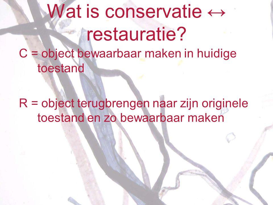 Wat is conservatie ↔ restauratie? C = object bewaarbaar maken in huidige toestand R = object terugbrengen naar zijn originele toestand en zo bewaarbaa