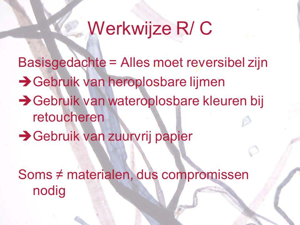 Werkwijze R/ C Basisgedachte = Alles moet reversibel zijn  Gebruik van heroplosbare lijmen  Gebruik van wateroplosbare kleuren bij retoucheren  Geb