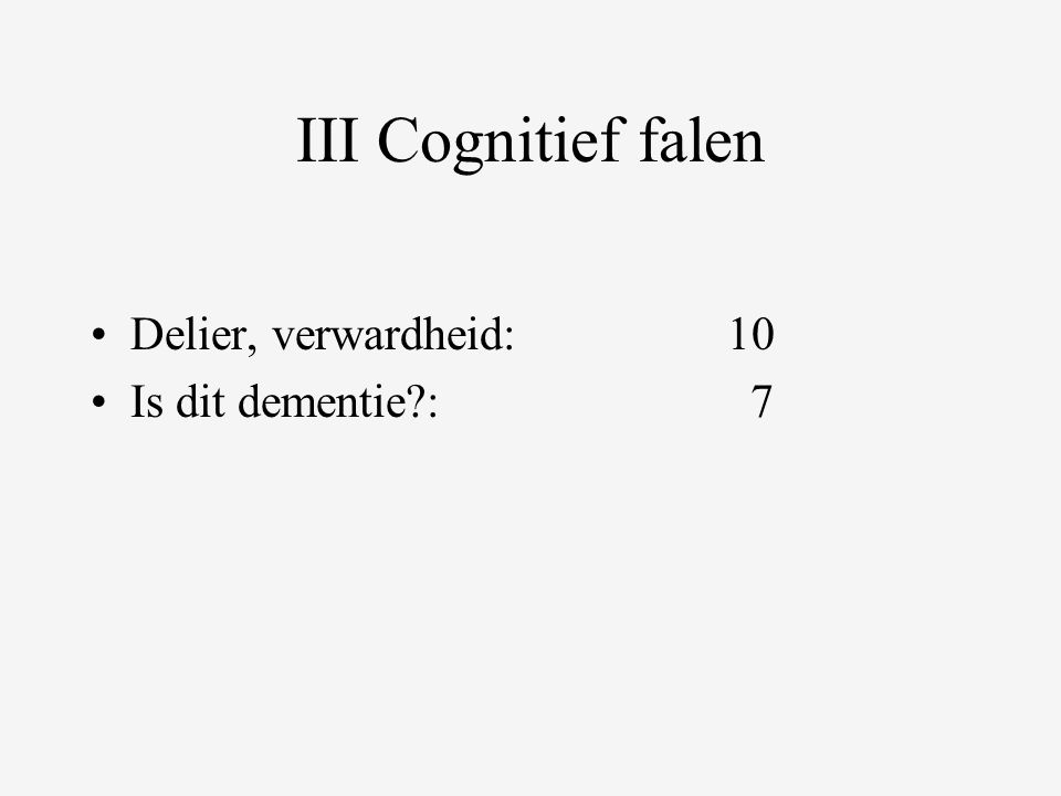III Cognitief falen •Delier, verwardheid:10 •Is dit dementie : 7