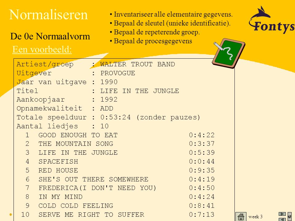 week 3 Normaliseren De 0e Normaalvorm Een voorbeeld: Artiest/groep : WALTER TROUT BAND Uitgever : PROVOGUE Jaar van uitgave : 1990 Titel : LIFE IN THE JUNGLE Aankoopjaar : 1992 Opnamekwaliteit : ADD Totale speelduur : 0:53:24 (zonder pauzes) Aantal liedjes : 10 1 GOOD ENOUGH TO EAT 0:4:22 2 THE MOUNTAIN SONG 0:3:37 3 LIFE IN THE JUNGLE 0:5:39 4 SPACEFISH 0:0:44 5 RED HOUSE 0:9:35 6 SHE S OUT THERE SOMEWHERE 0:4:19 7 FREDERICA(I DON T NEED YOU) 0:4:50 8 IN MY MIND 0:4:24 9 COLD COLD FEELING 0:8:41 10 SERVE ME RIGHT TO SUFFER 0:7:13 • Inventariseer alle elementaire gegevens.