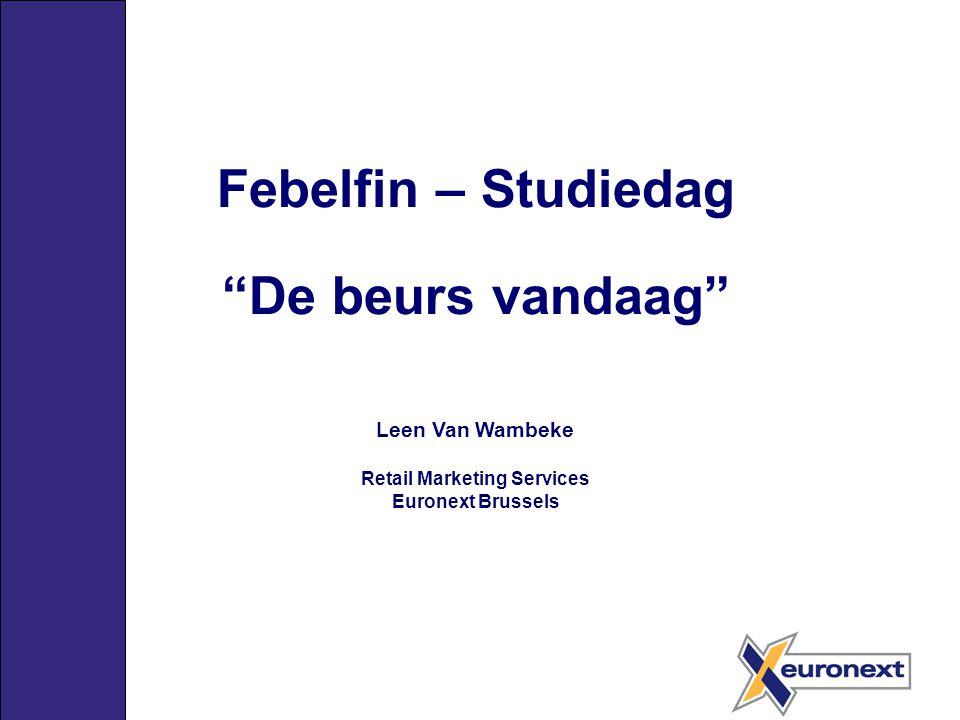 """Febelfin – Studiedag """"De beurs vandaag"""" Leen Van Wambeke Retail Marketing Services Euronext Brussels"""
