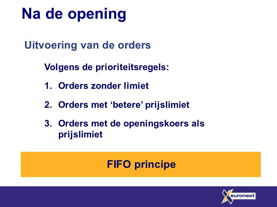 Na de opening Uitvoering van de orders Volgens de prioriteitsregels: 1.Orders zonder limiet 2.Orders met 'betere' prijslimiet 3.Orders met de openings