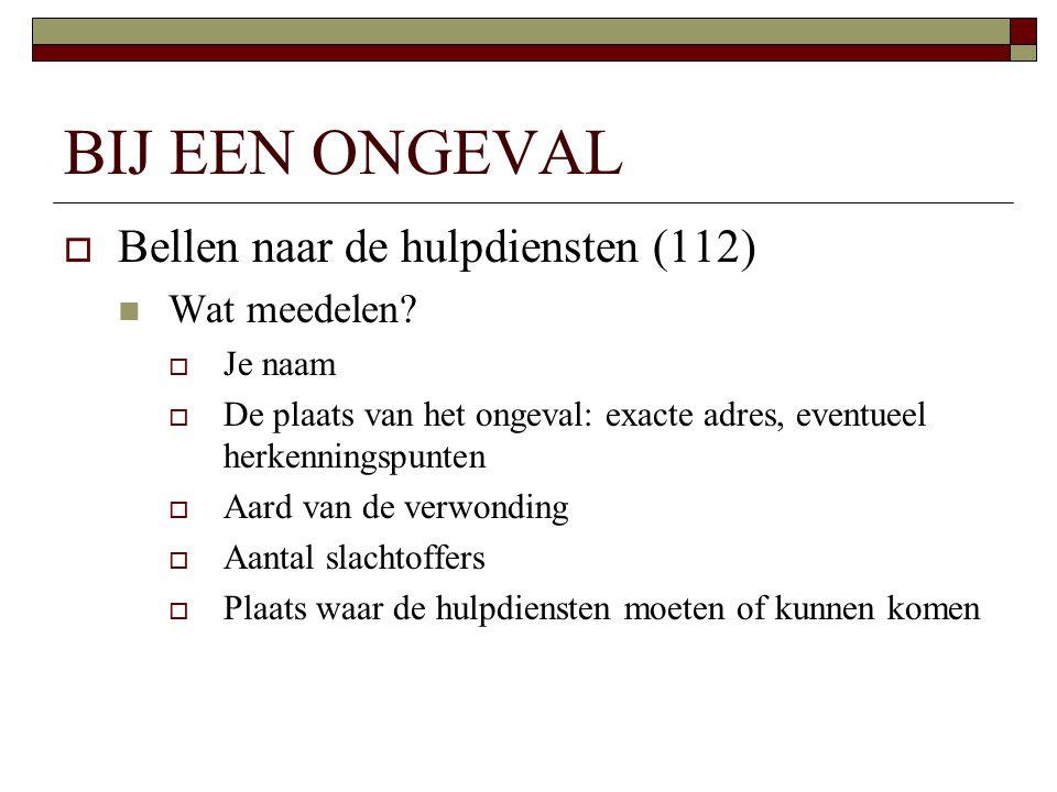BIJ EEN ONGEVAL  Bellen naar de hulpdiensten (112)  Wat meedelen?  Je naam  De plaats van het ongeval: exacte adres, eventueel herkenningspunten 