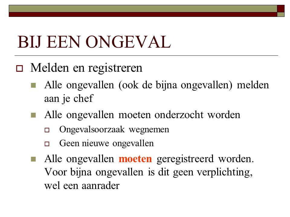 BIJ EEN ONGEVAL  Melden en registreren  Alle ongevallen (ook de bijna ongevallen) melden aan je chef  Alle ongevallen moeten onderzocht worden  On