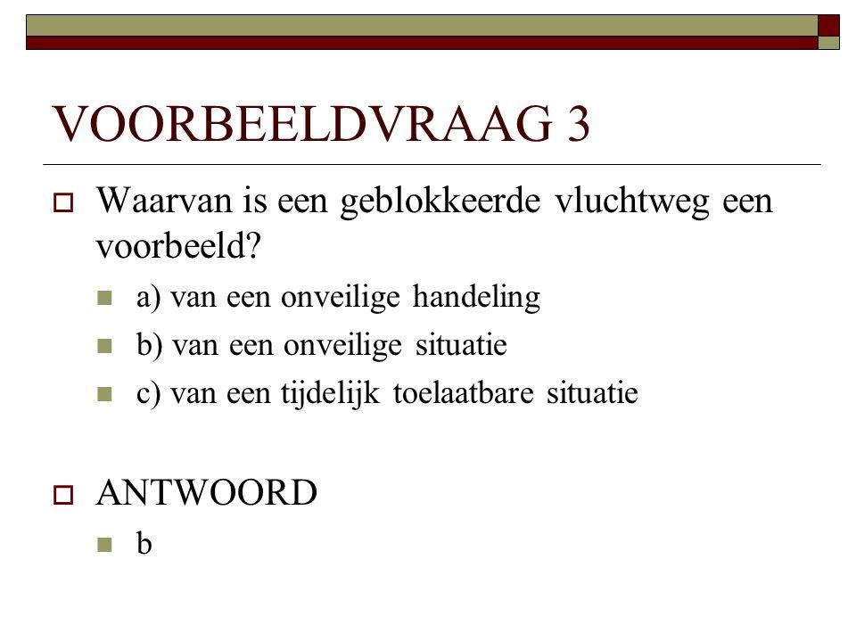 VOORBEELDVRAAG 3  Waarvan is een geblokkeerde vluchtweg een voorbeeld?  a) van een onveilige handeling  b) van een onveilige situatie  c) van een