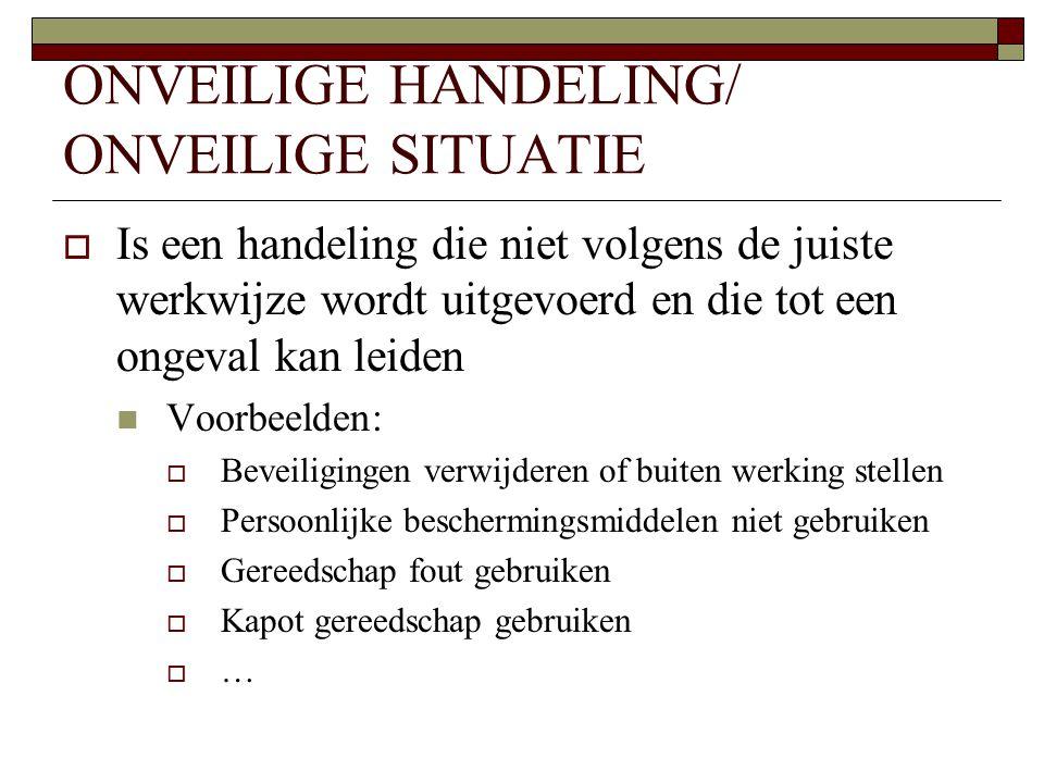 ONVEILIGE HANDELING/ ONVEILIGE SITUATIE  Is een handeling die niet volgens de juiste werkwijze wordt uitgevoerd en die tot een ongeval kan leiden  V