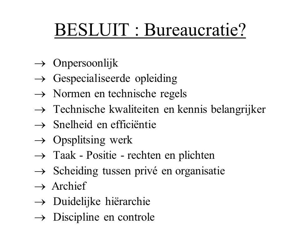 BESLUIT : Bureaucratie?  Onpersoonlijk  Gespecialiseerde opleiding  Normen en technische regels  Technische kwaliteiten en kennis belangrijker  S