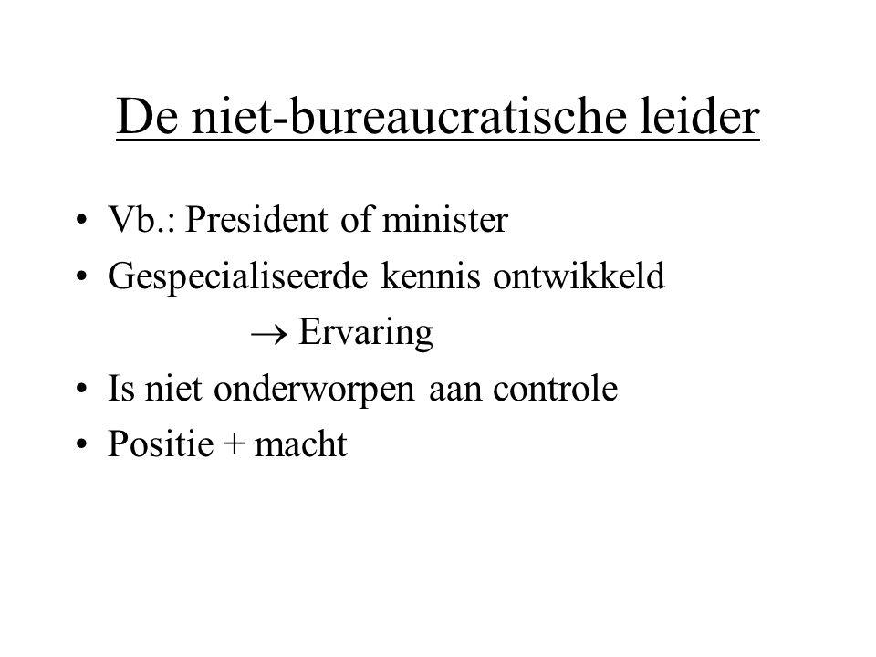 De niet-bureaucratische leider •Vb.: President of minister •Gespecialiseerde kennis ontwikkeld  Ervaring •Is niet onderworpen aan controle •Positie +