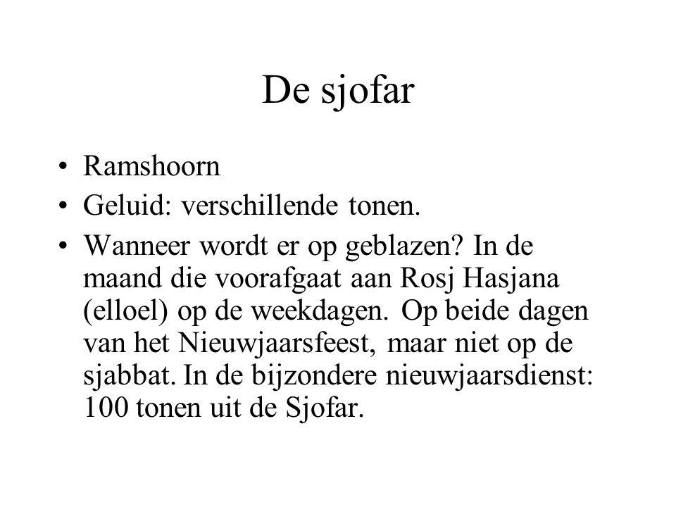 De sjofar •Ramshoorn •Geluid: verschillende tonen. •Wanneer wordt er op geblazen? In de maand die voorafgaat aan Rosj Hasjana (elloel) op de weekdagen
