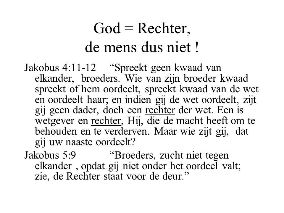 """God = Rechter, de mens dus niet ! Jakobus 4:11-12 """"Spreekt geen kwaad van elkander, broeders. Wie van zijn broeder kwaad spreekt of hem oordeelt, spre"""