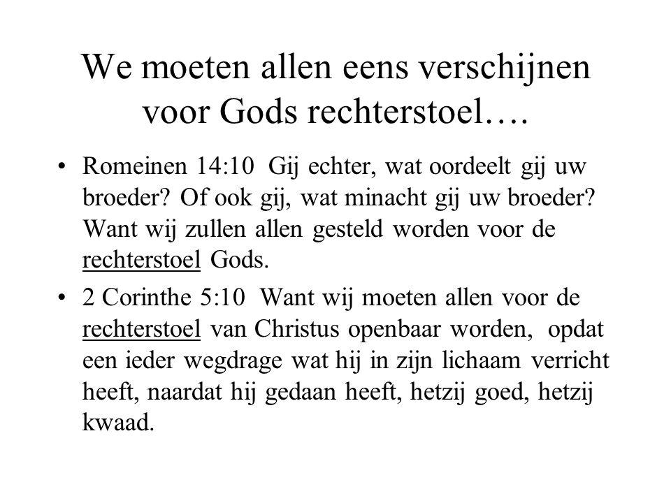 We moeten allen eens verschijnen voor Gods rechterstoel…. •Romeinen 14:10 Gij echter, wat oordeelt gij uw broeder? Of ook gij, wat minacht gij uw broe