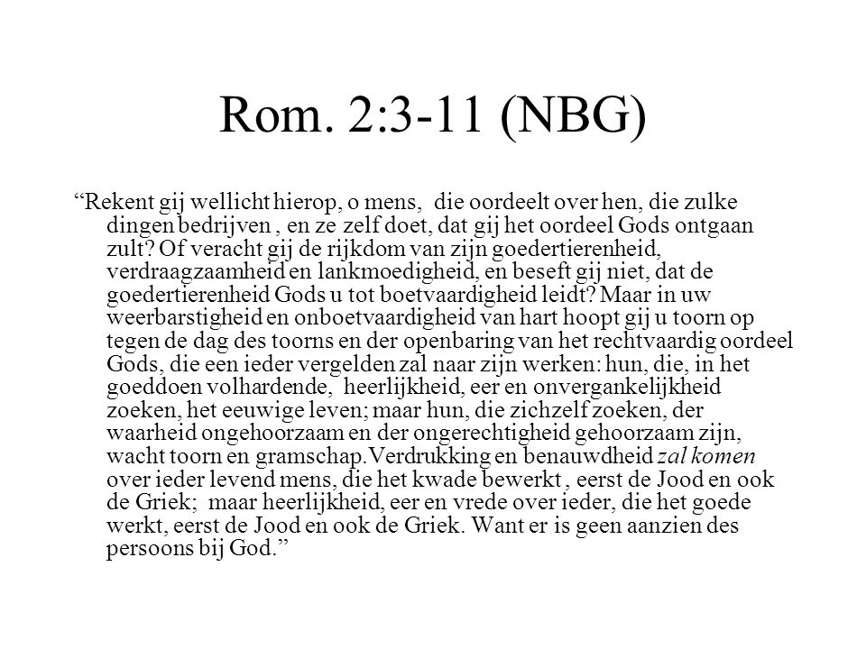 """Rom. 2:3-11 (NBG) """"Rekent gij wellicht hierop, o mens, die oordeelt over hen, die zulke dingen bedrijven, en ze zelf doet, dat gij het oordeel Gods on"""