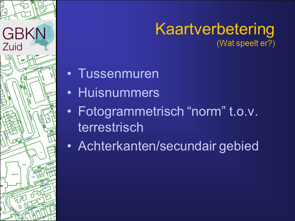 """Kaartverbetering (Wat speelt er?) •Tussenmuren •Huisnummers •Fotogrammetrisch """"norm"""" t.o.v. terrestrisch •Achterkanten/secundair gebied"""