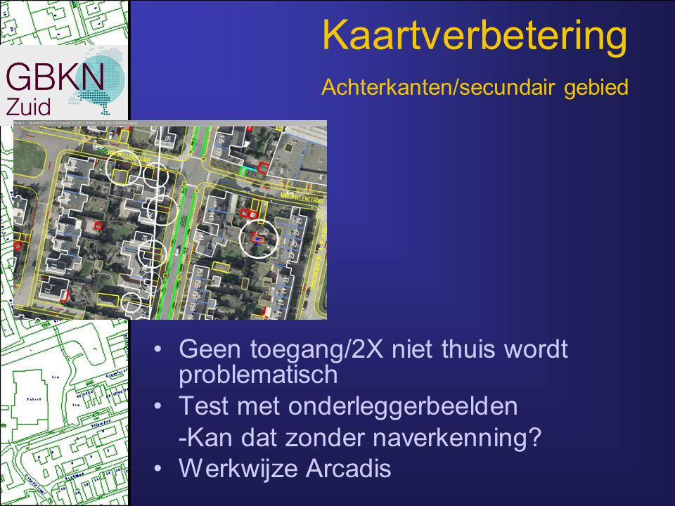 Kaartverbetering Achterkanten/secundair gebied •Geen toegang/2X niet thuis wordt problematisch •Test met onderleggerbeelden -Kan dat zonder naverkenni
