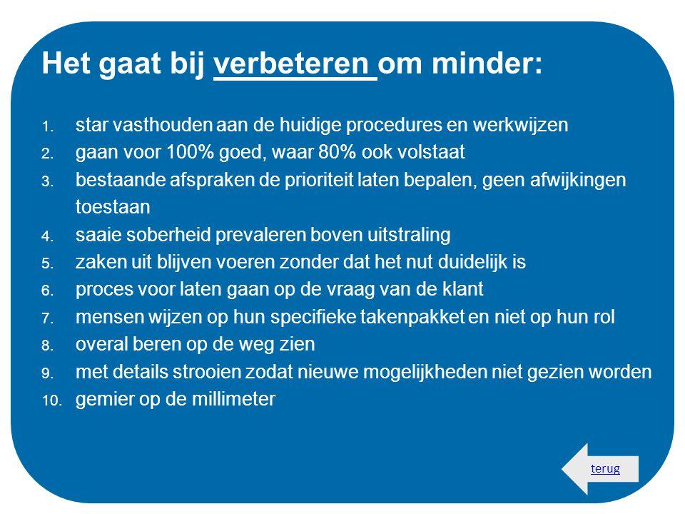 Het gaat bij verbeteren om minder: 1. star vasthouden aan de huidige procedures en werkwijzen 2. gaan voor 100% goed, waar 80% ook volstaat 3. bestaan
