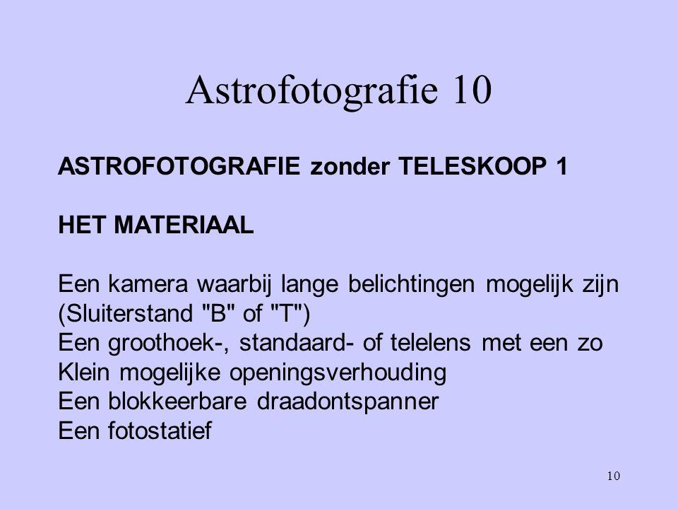 10 Astrofotografie 10 ASTROFOTOGRAFIE zonder TELESKOOP 1 HET MATERIAAL Een kamera waarbij lange belichtingen mogelijk zijn (Sluiterstand