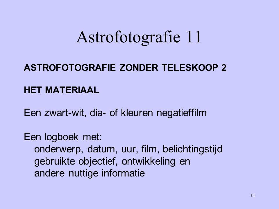 11 Astrofotografie 11 ASTROFOTOGRAFIE ZONDER TELESKOOP 2 HET MATERIAAL Een zwart-wit, dia- of kleuren negatieffilm Een logboek met: onderwerp, datum,