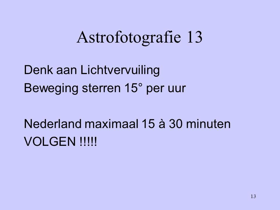 13 Astrofotografie 13 Denk aan Lichtvervuiling Beweging sterren 15° per uur Nederland maximaal 15 à 30 minuten VOLGEN !!!!!