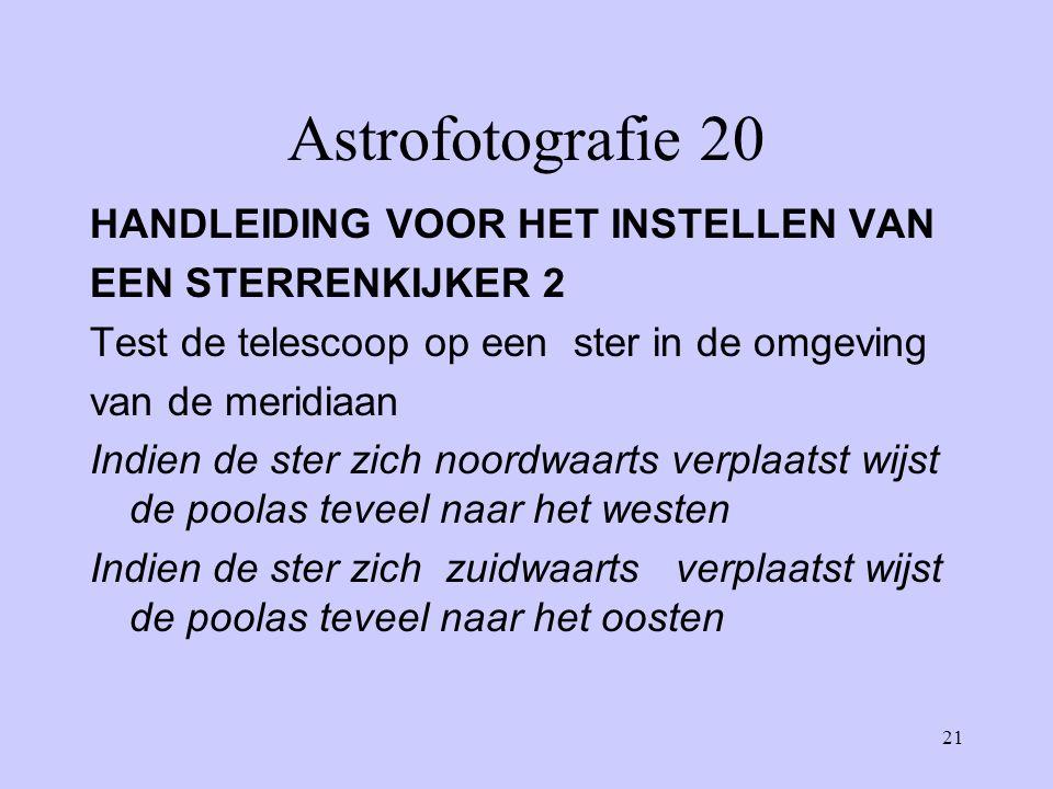 21 Astrofotografie 20 HANDLEIDING VOOR HET INSTELLEN VAN EEN STERRENKIJKER 2 Test de telescoop op een ster in de omgeving van de meridiaan Indien de s