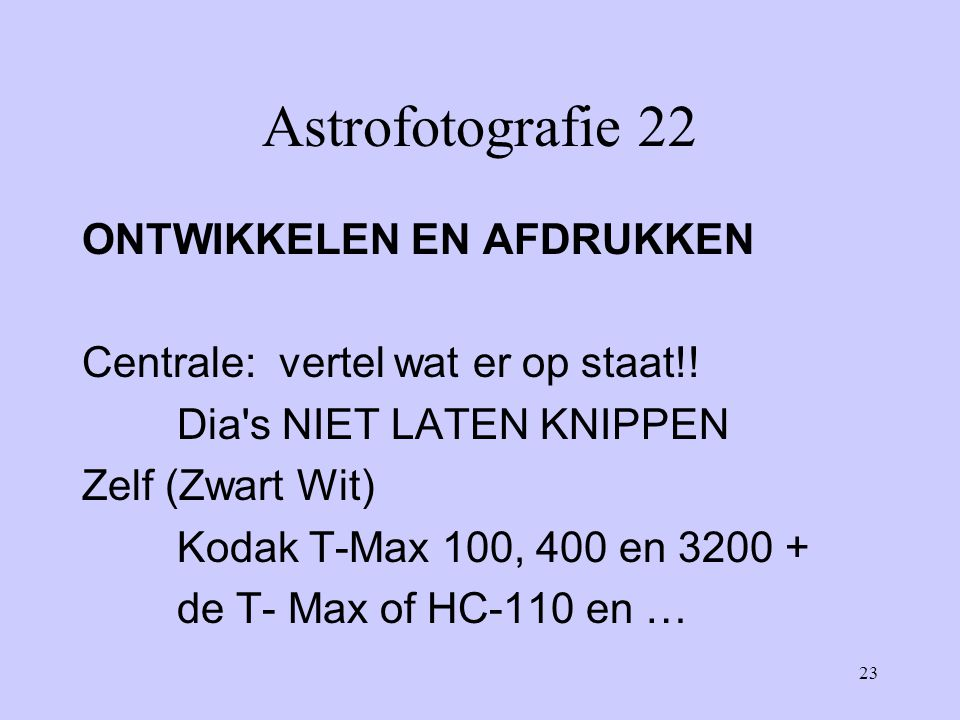 23 Astrofotografie 22 ONTWIKKELEN EN AFDRUKKEN Centrale: vertel wat er op staat!! Dia's NIET LATEN KNIPPEN Zelf (Zwart Wit) Kodak T-Max 100, 400 en 32