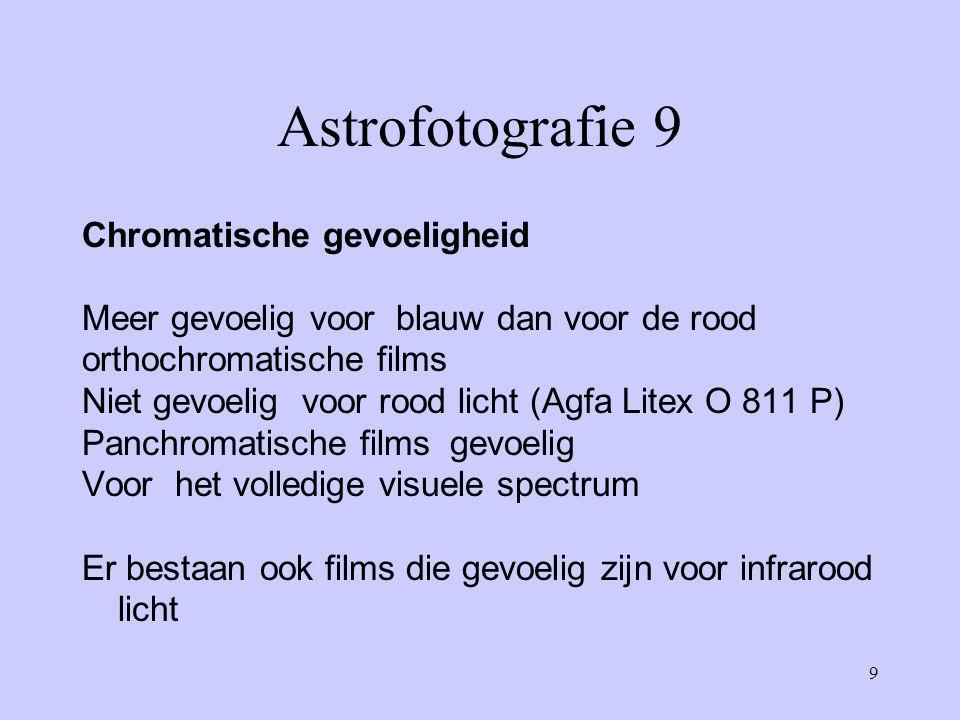9 Astrofotografie 9 Chromatische gevoeligheid Meer gevoelig voor blauw dan voor de rood orthochromatische films Niet gevoelig voor rood licht (Agfa Li