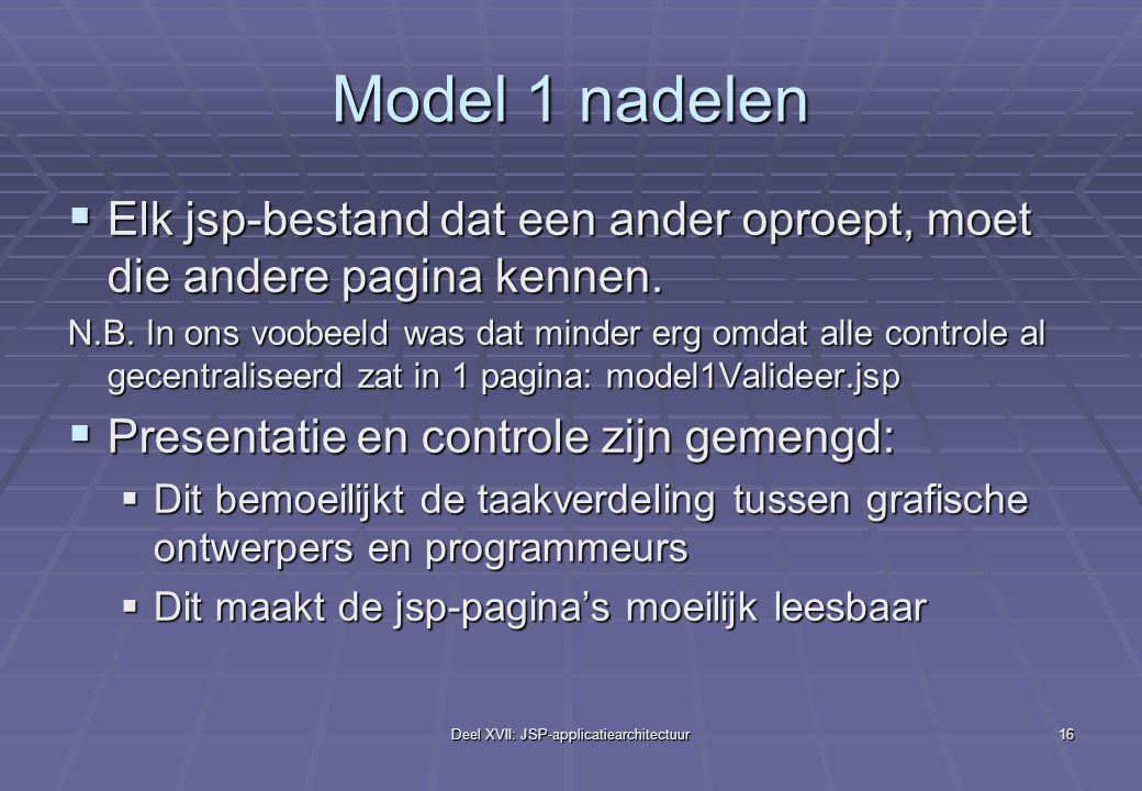 Deel XVII: JSP-applicatiearchitectuur16 Model 1 nadelen  Elk jsp-bestand dat een ander oproept, moet die andere pagina kennen.