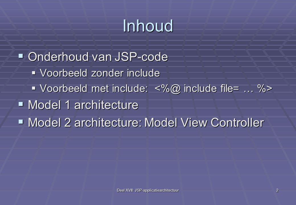 Deel XVII: JSP-applicatiearchitectuur2 Inhoud  Onderhoud van JSP-code  Voorbeeld zonder include  Voorbeeld met include:  Voorbeeld met include:  Model 1 architecture  Model 2 architecture: Model View Controller