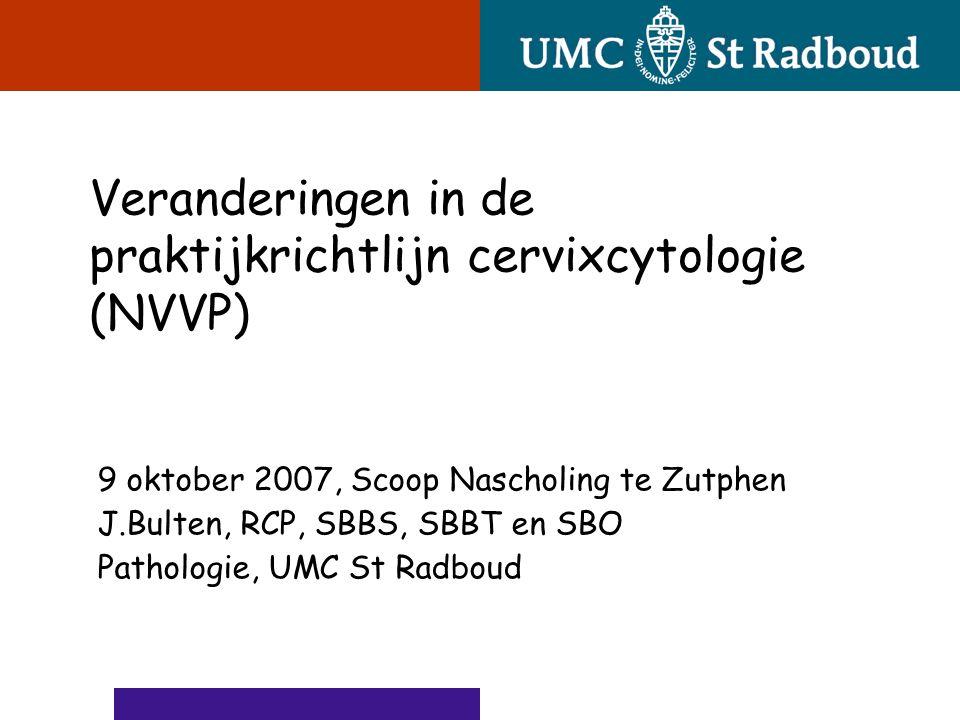 9 oktober 2007, Scoop Nascholing te Zutphen J.Bulten, RCP, SBBS, SBBT en SBO Pathologie, UMC St Radboud Veranderingen in de praktijkrichtlijn cervixcy